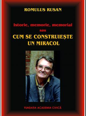 Romulus Rusan, Istorie, memorie, memorial sau cum se construiește un miracol